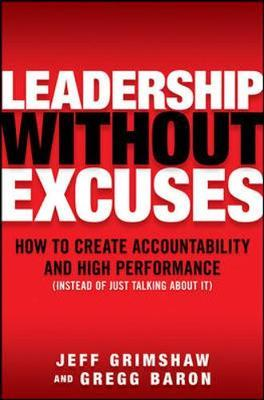 Leadership Without Excuses: How to Create Accountability and High-Performance (Instead of Just Talking About It) by Jeff Grimshaw