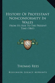 History of Protestant Nonconformity in Wales History of Protestant Nonconformity in Wales: From Its Rise to the Present Time (1861) from Its Rise to the Present Time (1861) by Thomas Rees