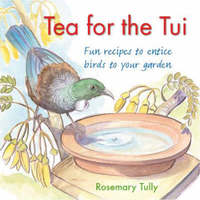 Tea for the Tui: Fun Recipes to Entice Birds into Your Garden by Rosemary Tully