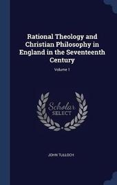 Rational Theology and Christian Philosophy in England in the Seventeenth Century; Volume 1 by John Tulloch