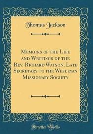 Memoirs of the Life and Writings of the REV. Richard Watson, Late Secretary to the Wesleyan Missionary Society (Classic Reprint) by Thomas Jackson image