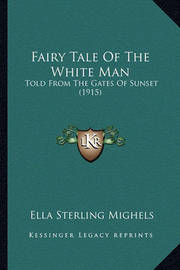 Fairy Tale of the White Man Fairy Tale of the White Man: Told from the Gates of Sunset (1915) Told from the Gates of Sunset (1915) by Ella Sterling Mighels