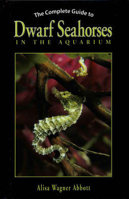 The Complete Guide to Dwarf Seahorses in the Aquarium by Alisa Wagner Abbott