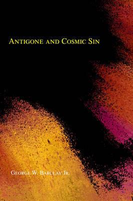 Antigone and Cosmic Sin by George W Barclay