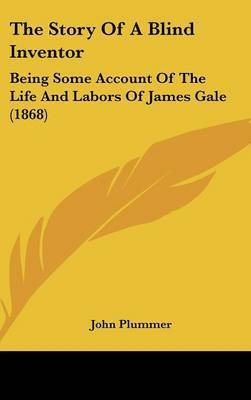 The Story Of A Blind Inventor: Being Some Account Of The Life And Labors Of James Gale (1868) by John Plummer