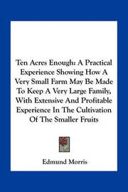 Ten Acres Enough: A Practical Experience Showing How a Very Small Farm May Be Made to Keep a Very Large Family, with Extensive and Profitable Experience in the Cultivation of the Smaller Fruits by Edmund Morris
