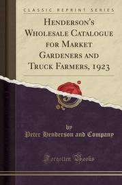Henderson's Wholesale Catalogue for Market Gardeners and Truck Farmers, 1923 (Classic Reprint) by Peter Henderson and Company