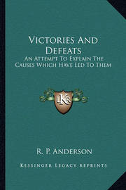 Victories and Defeats: An Attempt to Explain the Causes Which Have Led to Them by R P Anderson