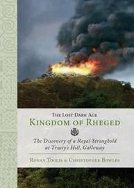 The Lost Dark Age Kingdom of Rheged by Ronan Toolis
