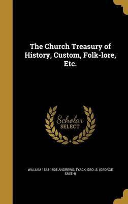 The Church Treasury of History, Custom, Folk-Lore, Etc. by William 1848-1908 Andrews