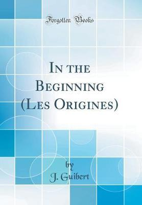 In the Beginning (Les Origines) (Classic Reprint) by J. Guibert