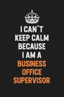 I Can't Keep Calm Because I Am A Business Office Supervisor by Camila Cooper