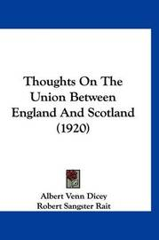 Thoughts on the Union Between England and Scotland (1920) by Albert Venn Dicey