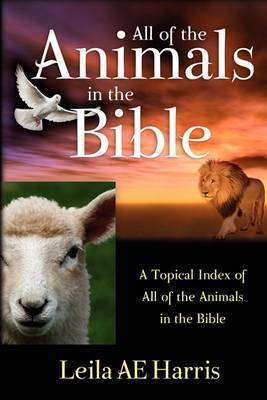All of the Animals in the Bible by Leila AE Harris