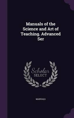 Manuals of the Science and Art of Teaching. Advanced Ser by . Manuals