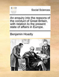 An Enquiry Into the Reasons of the Conduct of Great Britain, with Relation to the Present State of Affairs in Europe by Benjamin Hoadly