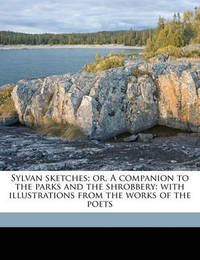 Sylvan Sketches; Or, a Companion to the Parks and the Shrobbery: With Illustrations from the Works of the Poets by Elizabeth Kent