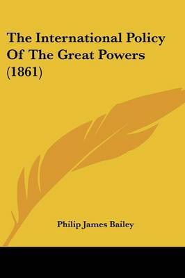 The International Policy Of The Great Powers (1861) by . PHILIP JAMES BAILEY image