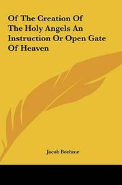Of the Creation of the Holy Angels an Instruction or Open Gaof the Creation of the Holy Angels an Instruction or Open Gate of Heaven Te of Heaven by Jacob Boehme
