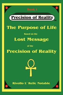 The Purpose of Life Based on the Lost Message of the Precision of Reality by Rivollo L'Relic Notable