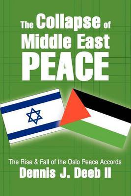 The Collapse of Middle East Peace: The Rise & Fall of the Oslo Peace Accords by Dennis J. Deeb II