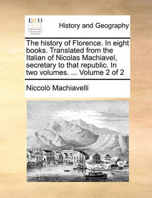 The History of Florence. in Eight Books. Translated from the Italian of Nicolas Machiavel, Secretary to That Republic. in Two Volumes. ... Volume 2 of 2 by Niccolo Machiavelli