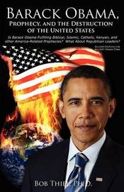 Barack Obama, Prophecy, and the Destruction of the United States by Bob Thiel Ph D