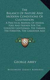 The Balance of Nature and Modern Conditions of Cultivation: A Practical Manual of Animal Foes and Friends for the Country Gentleman, the Farmer, the Forester, the Gardener and the Sportsman by George Abbey