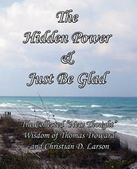 The Hidden Power & Just Be Glad by Thomas Troward