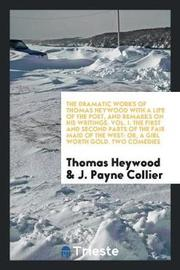 The Dramatic Works of Thomas Heywood with a Life of the Poet, and Remarks on His Writings. Vol. I. the First and Second Parts of the Fair Maid of the West by Thomas Heywood