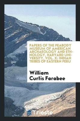 Papers of the Peabody Museum of American Archaeology and Ethnology, Harvard University, Vol. X by William Curtis Farabee