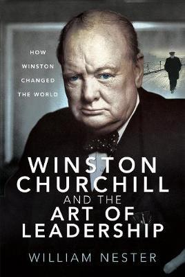 Winston Churchill and the Art of Leadership by William Nester