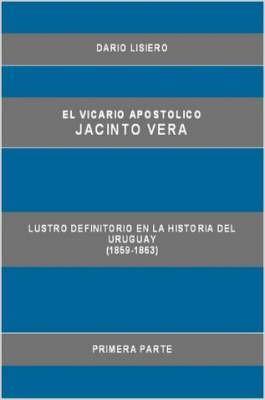 El Vicario Apostolico Jacinto Vera, Lustro Definitorio En La Historia Del Uruguay (1859-1863), Primera Parte by Dario Lisiero image