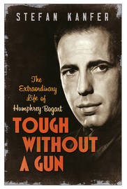 Tough Without a Gun: Humphrey Bogart, Men in Movies, and Why it Matters by Stefan Kanfer