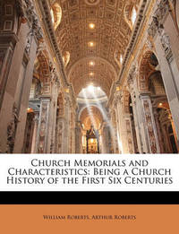 Church Memorials and Characteristics: Being a Church History of the First Six Centuries by Arthur Roberts