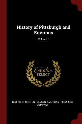 History of Pittsburgh and Environs; Volume 1 by George Thornton Fleming