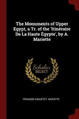 The Monuments of Upper Egypt, a Tr. of the 'Itineraire de la Haute Egypte', by A. Mariette by Francois Auguste F. Mariette