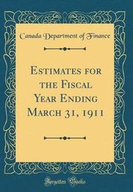 Estimates for the Fiscal Year Ending March 31, 1911 (Classic Reprint) by Canada Department of Finance