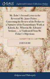Mr. Robe's Second Letter to the Reverend Mr. James Fisher ... Concerning His Review of the Preface to a Narrative of the Extraordinary Work at Kilsyth, &c. Wherein Mr. Edwards' Sermon, ... Is Vindicated from Mr. Fisher's Objections by James Robe