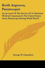 Keith Argraves, Paratrooper: An Account of the Service of a Christian Medical Corpsman in the United States Army Paratroops During World War II by George W. Chambers image