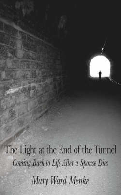 The Light at the End of the Tunnel: Coming Back to Life After a Spouse Dies by Mary Ward Menke