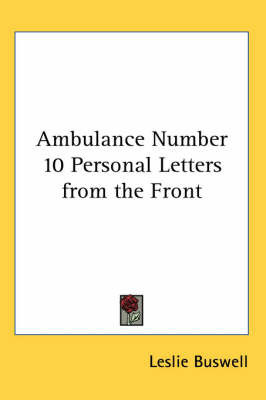 Ambulance Number 10 Personal Letters from the Front by Leslie Buswell