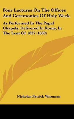 Four Lectures On The Offices And Ceremonies Of Holy Week: As Performed In The Papal Chapels, Delivered In Rome, In The Lent Of 1837 (1839) by Nicholas Patrick Wiseman