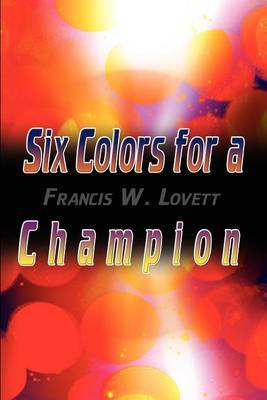 Six Colors for a Champion by Francis W. Lovett
