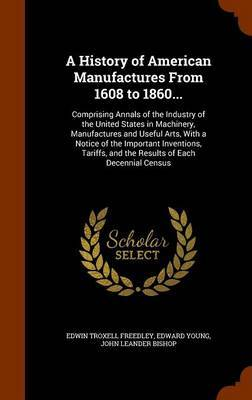 A History of American Manufactures from 1608 to 1860... by Edwin Troxell Freedley
