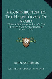 A Contribution to the Herpetology of Arabia: With a Preliminary List of the Reptiles and Batrachians of Egypt (1896) by John Anderson