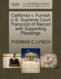 California V. Furnish U.S. Supreme Court Transcript of Record with Supporting Pleadings by Thomas C Lynch