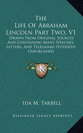 The Life of Abraham Lincoln Part Two, V1: Drawn from Original Sources and Containing Many Speeches, Letters, and Telegrams Hitherto Unpublished by Ida M Tarbell
