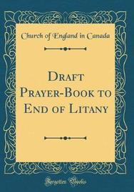 Draft Prayer-Book to End of Litany (Classic Reprint) by Church Of England in Canada