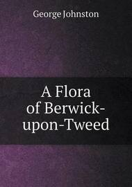 A Flora of Berwick-Upon-Tweed by George Johnston